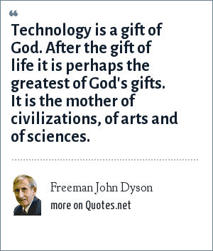 Freeman John Dyson: Technology is a gift of God. After the gift of life it is perhaps the greatest of God's gifts. It is the mother of civilizations, of arts and of sciences.