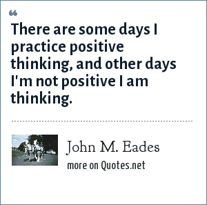 John M. Eades: There are some days I practice positive thinking, and other days I'm not positive I am thinking.