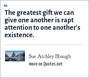 Sue Atchley Ebaugh: The greatest gift we can give one another is rapt attention to one another's existence.