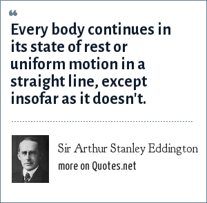 Sir Arthur Stanley Eddington: Every body continues in its state of rest or uniform motion in a straight line, except insofar as it doesn't.