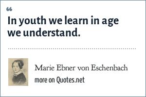 Marie Ebner von Eschenbach: In youth we learn in age we understand.