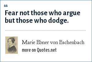 Marie Ebner von Eschenbach: Fear not those who argue but those who dodge.