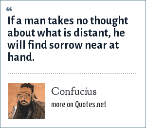 Confucius: If a man takes no thought about what is distant, he will find sorrow near at hand.