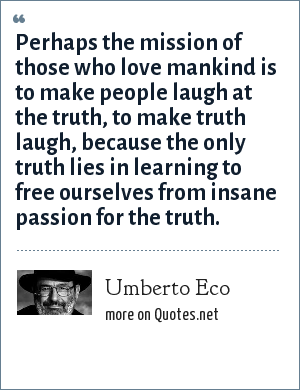 Umberto Eco: Perhaps the mission of those who love mankind is to make people laugh at the truth, to make truth laugh, because the only truth lies in learning to free ourselves from insane passion for the truth.
