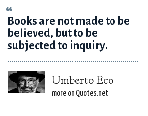 Umberto Eco: Books are not made to be believed, but to be subjected to inquiry.