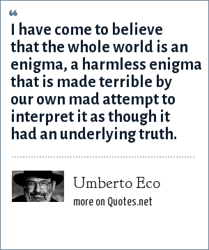Umberto Eco: I have come to believe that the whole world is an enigma, a harmless enigma that is made terrible by our own mad attempt to interpret it as though it had an underlying truth.