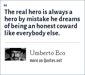 Umberto Eco: The real hero is always a hero by mistake he dreams of being an honest coward like everybody else.