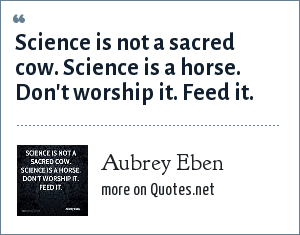 Aubrey Eben: Science is not a sacred cow. Science is a horse. Don't worship it. Feed it.