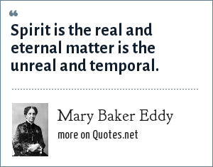 Mary Baker Eddy: Spirit is the real and eternal matter is the unreal and temporal.