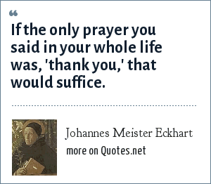 Johannes Meister Eckhart: If the only prayer you said in your whole life was, 'thank you,' that would suffice.