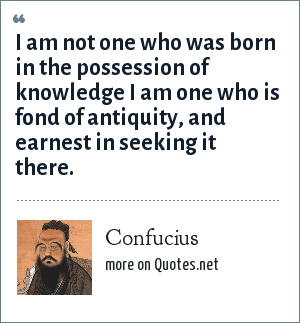 Confucius: I am not one who was born in the possession of knowledge I am one who is fond of antiquity, and earnest in seeking it there.
