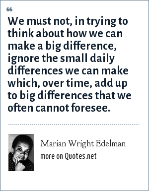 Marian Wright Edelman: We must not, in trying to think about how we can make a big difference, ignore the small daily differences we can make which, over time, add up to big differences that we often cannot foresee.
