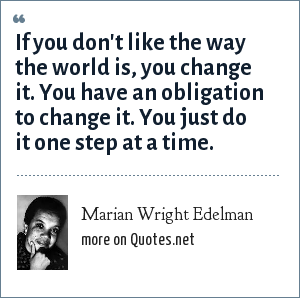 Marian Wright Edelman: If you don't like the way the world is, you change it. You have an obligation to change it. You just do it one step at a time.