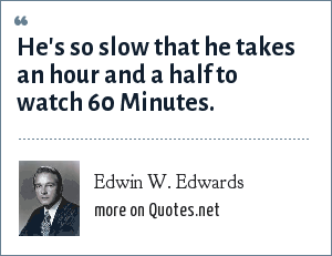 Edwin W. Edwards: He's so slow that he takes an hour and a half to watch 60 Minutes.