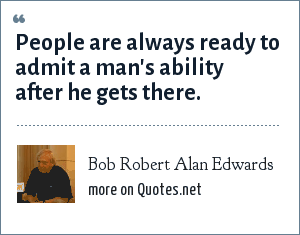 Bob Robert Alan Edwards: People are always ready to admit a man's ability after he gets there.