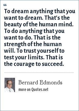 Bernard Edmonds: To dream anything that you want to dream. That's the beauty of the human mind. To do anything that you want to do. That is the strength of the human will. To trust yourself to test your limits. That is the courage to succeed.