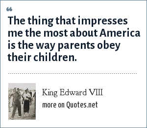 King Edward VIII: The thing that impresses me the most about America is the way parents obey their children.