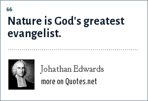 Johathan Edwards: Nature is God's greatest evangelist.