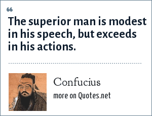 Confucius: The superior man is modest in his speech, but exceeds in his actions.