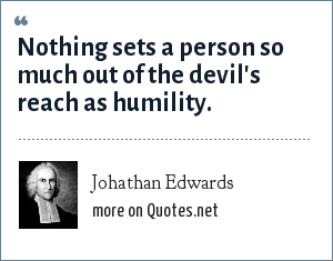Johathan Edwards: Nothing sets a person so much out of the devil's reach as humility.