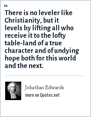 Johathan Edwards: There is no leveler like Christianity, but it levels by lifting all who receive it to the lofty table-land of a true character and of undying hope both for this world and the next.