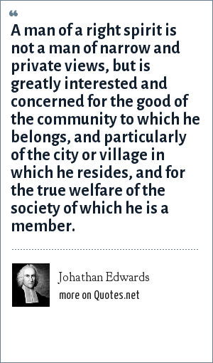 Johathan Edwards: A man of a right spirit is not a man of narrow and private views, but is greatly interested and concerned for the good of the community to which he belongs, and particularly of the city or village in which he resides, and for the true welfare of the society of which he is a member.