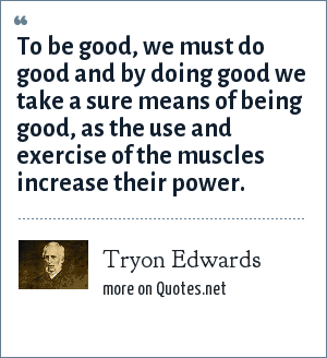 Tryon Edwards: To be good, we must do good and by doing good we take a sure means of being good, as the use and exercise of the muscles increase their power.