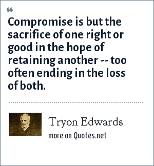 Tryon Edwards: Compromise is but the sacrifice of one right or good in the hope of retaining another -- too often ending in the loss of both.