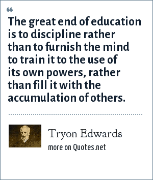 Tryon Edwards: The great end of education is to discipline rather than to furnish the mind to train it to the use of its own powers, rather than fill it with the accumulation of others.