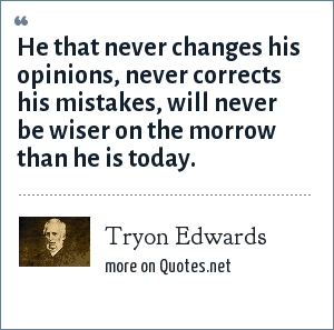 Tryon Edwards: He that never changes his opinions, never corrects his mistakes, will never be wiser on the morrow than he is today.