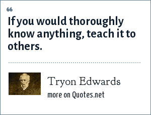 Tryon Edwards: If you would thoroughly know anything, teach it to others.
