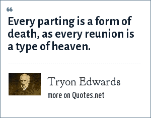 Tryon Edwards: Every parting is a form of death, as every reunion is a type of heaven.