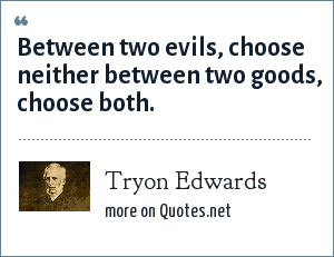 Tryon Edwards: Between two evils, choose neither between two goods, choose both.