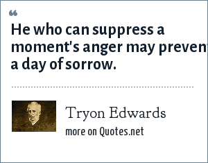 Tryon Edwards: He who can suppress a moment's anger may prevent a day of sorrow.