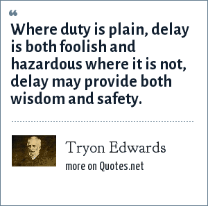 Tryon Edwards: Where duty is plain, delay is both foolish and hazardous where it is not, delay may provide both wisdom and safety.