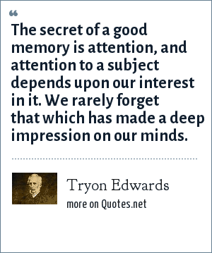 Tryon Edwards: The secret of a good memory is attention, and attention to a subject depends upon our interest in it. We rarely forget that which has made a deep impression on our minds.