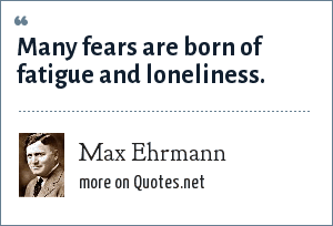 Max Ehrmann: Many fears are born of fatigue and loneliness.