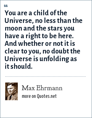 Max Ehrmann: You are a child of the Universe, no less than the moon and the stars you have a right to be here. And whether or not it is clear to you, no doubt the Universe is unfolding as it should.