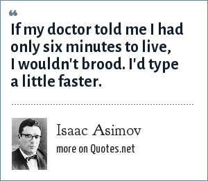 Isaac Asimov: If my doctor told me I had only six minutes to live, I wouldn't brood. I'd type a little faster.