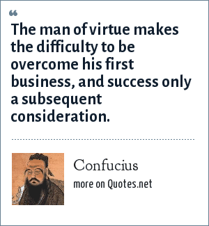 Confucius: The man of virtue makes the difficulty to be overcome his first business, and success only a subsequent consideration.