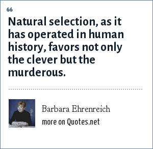Barbara Ehrenreich: Natural selection, as it has operated in human history, favors not only the clever but the murderous.