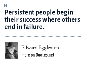 Edward Eggleston: Persistent people begin their success where others end in failure.