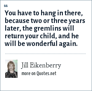 Jill Eikenberry: You have to hang in there, because two or three years later, the gremlins will return your child, and he will be wonderful again.
