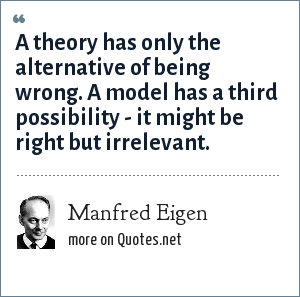 Manfred Eigen: A theory has only the alternative of being wrong. A model has a third possibility - it might be right but irrelevant.
