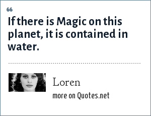 Loren: If there is Magic on this planet, it is contained in water.