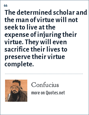 Confucius: The determined scholar and the man of virtue will not seek to live at the expense of injuring their virtue. They will even sacrifice their lives to preserve their virtue complete.