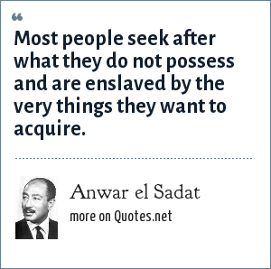 Anwar el Sadat: Most people seek after what they do not possess and are enslaved by the very things they want to acquire.