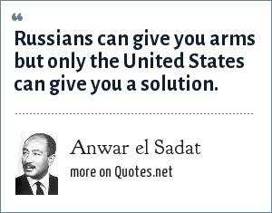 Anwar el Sadat: Russians can give you arms but only the United States can give you a solution.
