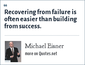 Michael Eisner: Recovering from failure is often easier than building from success.