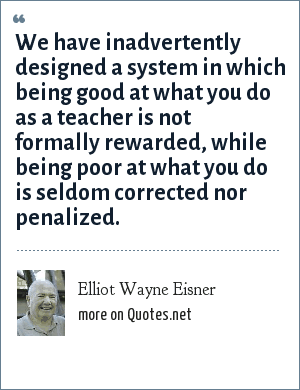 Elliot Wayne Eisner: We have inadvertently designed a system in which being good at what you do as a teacher is not formally rewarded, while being poor at what you do is seldom corrected nor penalized.